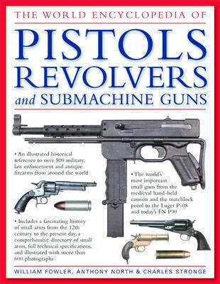 The World Encyclopedia of Pistols, Revolvers and Submachine Guns - Fowler, Will, and North, Anthony, and Stronge, Charles