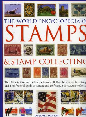 The World Encyclopedia of Stamps and Stamp Collecting: The Ultimate Illustrated Reference to Over 3000 of the World's Best Stamps, and a Professional Guide to Starting and Perfecting a Spectacular Collection - Dr MacKay, and MacKay, James A, and MacKay, James, Dr.