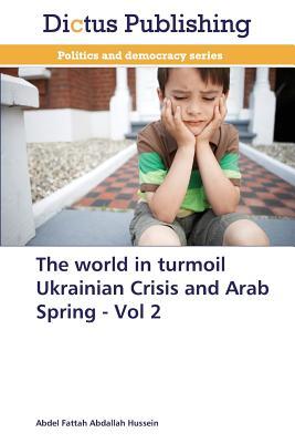 The World in Turmoil Ukrainian Crisis and Arab Spring - Vol 2 - Hussein Abdel Fattah Abdallah