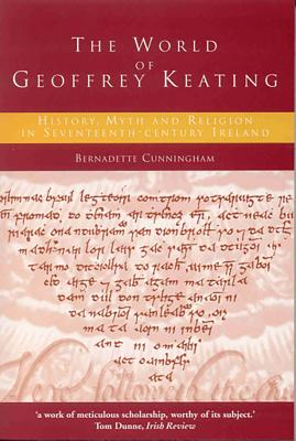 The World of Geoffrey Keating: History, Myth and Religion in Seventeenth-Century Ireland - Cunningham, Bernadette