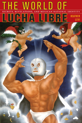 The World of Lucha Libre: Secrets, Revelations, and Mexican National Identity - Levi, Heather
