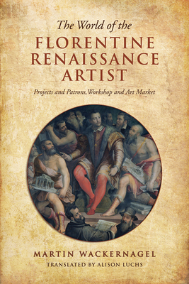 The World of the Florentine Renaissance Artist: Projects and Patrons, Workshop and Art Market - Wackernagel, Martin, and Luchs, Alison (Translated by)