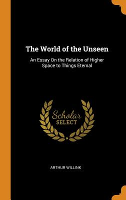 The World of the Unseen: An Essay on the Relation of Higher Space to Things Eternal - Willink, Arthur
