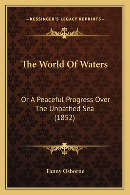 The World of Waters: Or a Peaceful Progress Over the Unpathed Sea (1852) - Osborne, Fanny