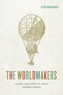 The Worldmakers: Global Imagining in Early Modern Europe - Ramachandran, Ayesha