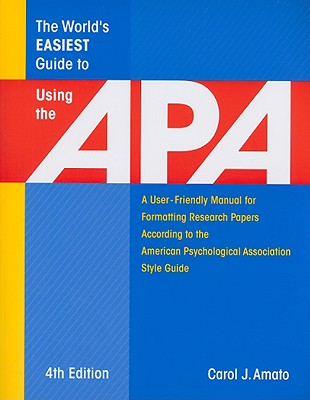 The World's Easiest Guide to Using the APA: A User-Friendly Manual for Formatting Research Papers According to the American Psychological Association Style Guide - Amato, Carol J
