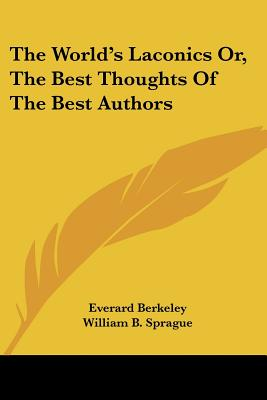 The World's Laconics Or, the Best Thoughts of the Best Authors - Berkeley, Everard, and Sprague, William Buell (Introduction by)