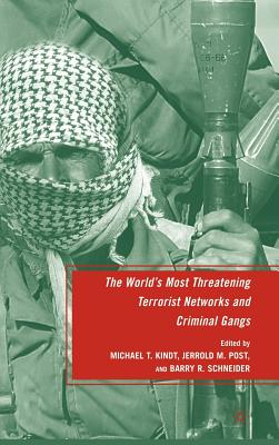 The World's Most Threatening Terrorist Networks and Criminal Gangs - Schneider, Barry R, Dr., Ph.D. (Editor), and Post, Jerrold M, Dr., M.D. (Editor), and Kindt, Michael T (Editor)