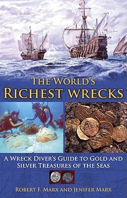 The World's Richest Wrecks: A Wreck Diver's Guide to Gold and Silver Treasures of the Seas - Marx, Robert F, and Marx, Jenifer
