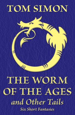 The Worm of the Ages and Other Tails: Six Short Fantasies - Simon, Tom