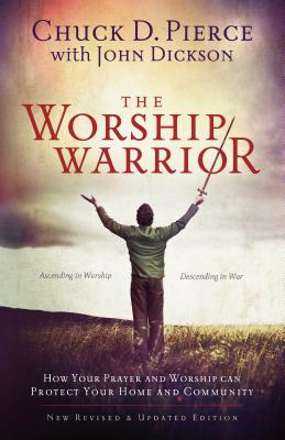 The Worship Warrior - Pierce, Chuck D, Dr., and Dickson, John, and Sheets, Dutch (Foreword by)
