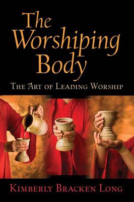 The Worshiping Body: The Art of Leading Worship - Long, Kimberly Bracken