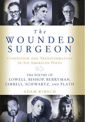 The Wounded Surgeon: Confession and Transformation in Six American Poets: The Poetry of Lowell, Bishop, Berryman, Jarrell, Schwartz, and Plath - Kirsch, Adam, Mr.