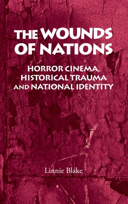 The Wounds of Nations: Horror Cinema, Historical Trauma and National Identity - Blake, Linnie