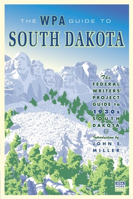 The WPA Guide to South Dakota: The Federal Writers' Project Guide to 1930s South Dakota - Federal Writer's Project, and Miller, John E (Introduction by)