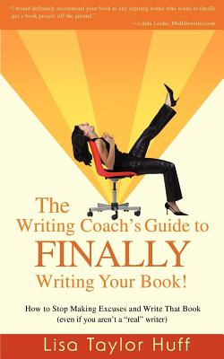 The Writing Coach's Guide to Finally Writing Your Book!: How to Stop Making Excuses and Write That Book (Even If You Aren't a Real Writer) - Taylor Huff, Lisa