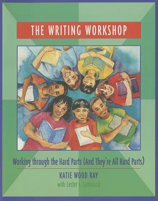 The Writing Workshop: Working Through the Hard Parts (and They're All Hard Parts) - Ray, Katie Wood