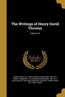 The Writings of Henry David Thoreau; Volume 16 - Thoreau, Henry David 1817-1862, and Torrey, Bradford 1843-1912, and Sanborn, F B (Franklin Benjamin) 1831 (Creator)