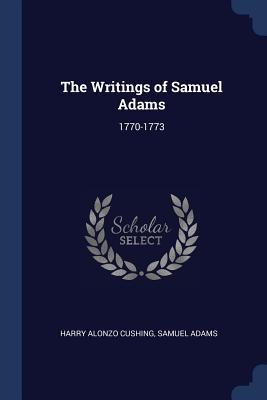 The Writings of Samuel Adams: 1770-1773 - Cushing, Harry Alonzo, and Adams, Samuel, Dr.