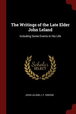 The Writings of the Late Elder John Leland: Including Some Events in His Life - Leland, John