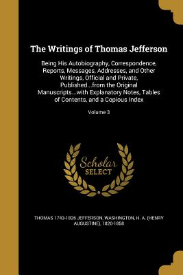 The Writings of Thomas Jefferson: Being His Autobiography, Correspondence, Reports, Messages, Addresses, and Other Writings, Official and Private, Published...from the Original Manuscripts...with Explanatory Notes, Tables of Contents, and a Copious... - Jefferson, Thomas 1743-1826, and Washington, H a (Henry Augustine) 182 (Creator)