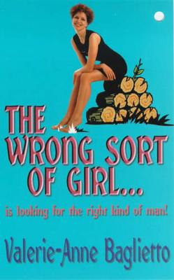 The Wrong Sort of Girl . . .: Is Looking for the Right Kind of Man! - Baglietto, Valerie-Anne
