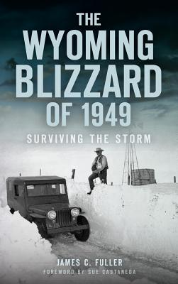 The Wyoming Blizzard of 1949: Surviving the Storm - Fuller, James C, and Castaneda, Sue (Foreword by)