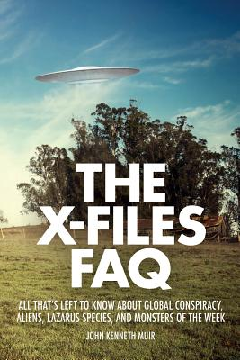 The X-Files FAQ: All That's Left to Know about Global Conspiracy, Aliens, Lazarus Species, and Monsters of the Week - Muir, John Kenneth