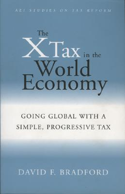 The X-Tax in the World Economy: Going Global with a Simple, Progressive Tax - Bradford, David F