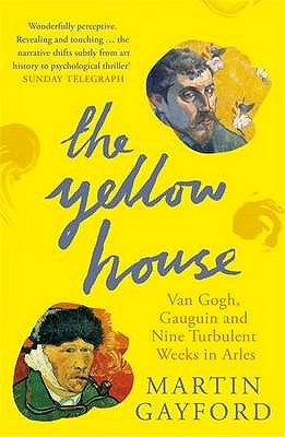 The Yellow House: Van Gogh, Gauguin, and Nine Turbulent Weeks in Arles - Gayford, Martin