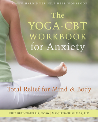The Yoga-CBT Workbook for Anxiety: Total Relief for Mind and Body - Greiner-Ferris, Juile, and Khalsa, Manjit
