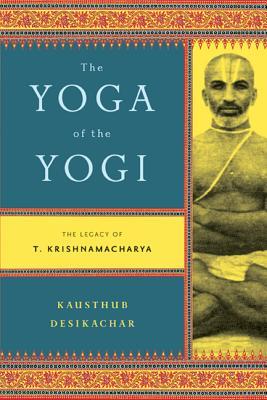 The Yoga of the Yogi: The Legacy of T. Krishnamacharya - Desikachar, Kausthub