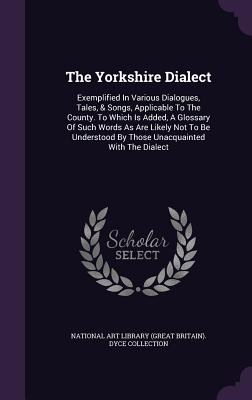 The Yorkshire Dialect: Exemplified in Various Dialogues, Tales, & Songs, Applicable to the County. to Which Is Added, a Glossary of Such Words as Are Likely Not to Be Understood by Those Unacquainted with the Dialect - National Art Library (Great Britain) Dy (Creator)