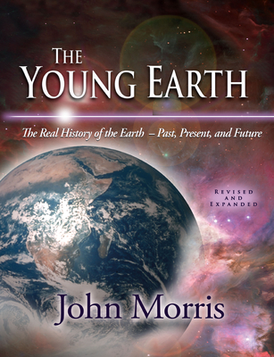 The Young Earth: The Real History of the Earth: Past, Present, and Future - Morris, John