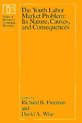 The Youth Labor Market Problem: Its Nature, Causes, and Consequences - Freeman, Richard B (Editor), and Wise, David A (Editor)