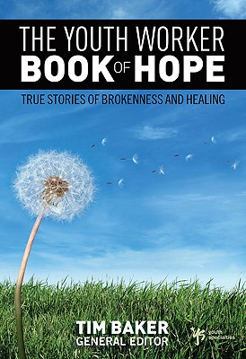 The Youth Worker Book of Hope: True Stories of Brokenness and Healing - Baker, Tim
