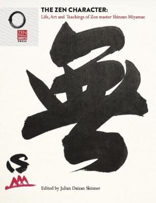 The Zen Character: Life, Art and Teachings of Zen master Shinzan Miyamae - Skinner, Julian Daizan (Editor)