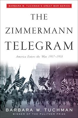 The Zimmermann Telegram: America Enters the War, 1917-1918; Barbara W. Tuchman's Great War Series - Tuchman, Barbara W