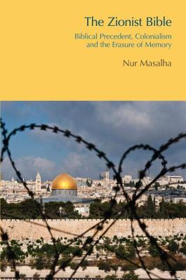 The Zionist Bible: Biblical Precedent, Colonialism and the Erasure of Memory - Masalha, Nur