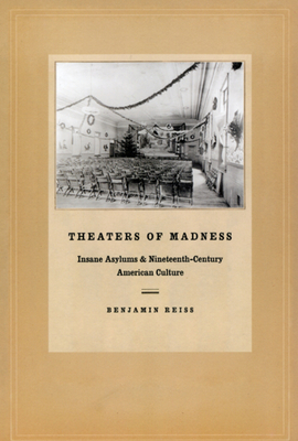 Theaters of Madness: Insane Asylums and Nineteenth-Century American Culture - Reiss, Benjamin
