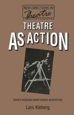 Theatre as Action: Soviet Russian Avant-Garde Aesthetics - Kleberg, Lars, and Althusser, Louis, Professor, and Rougle, Trans Charles