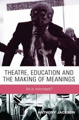 Theatre, Education and the Making of Meanings: Art or Instrument? - Jackson, Anthony