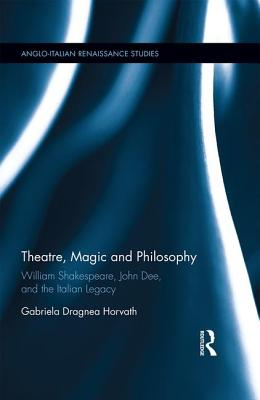 Theatre, Magic and Philosophy: William Shakespeare, John Dee and the Italian Legacy - Horvath, Gabriela Agnea