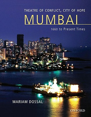 Theatre of Conflict, City of Hope: Mumbai 1660 to Present Times - Dossal, Mariam