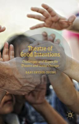 Theatre of Good Intentions: Challenges and Hopes for Theatre and Social Change - Snyder-Young, Dani