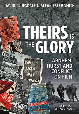 Theirs is the Glory: Arnhem, Hurst and Conflict on Film - Truesdale, David, and Smith, Allan Esler