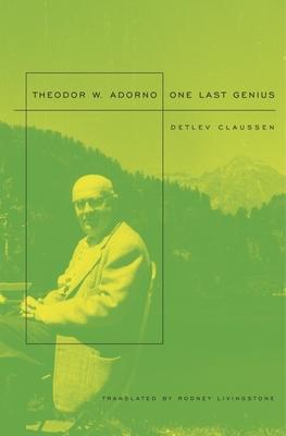 Theodor W. Adorno: One Last Genius - Claussen, Detlev, and Livingstone, Rodney (Translated by)