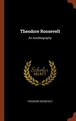 Theodore Roosevelt: An Autobiography - Roosevelt, Theodore
