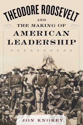 Theodore Roosevelt and the Making of American Leadership - Knokey, Jon