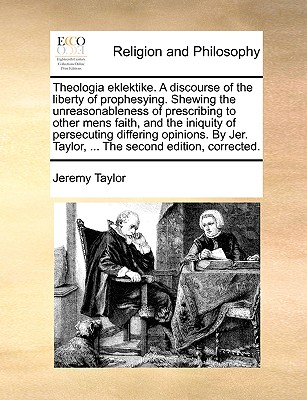 Theologia Eklektike. a Discourse of the Liberty of Prophesying. Shewing the Unreasonableness of Prescribing to Other Mens Faith, and the Iniquity of Persecuting Differing Opinions. by Jer. Taylor, ... the Second Edition, Corrected. - Taylor, Jeremy, Professor